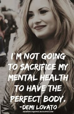 I'm not going to sacrifice my mental health to have the perfect body. ~Demi Lovato