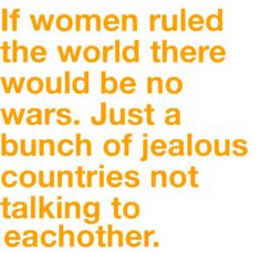 I can't say I agree but this saying admittedly does say something about the female nature ...