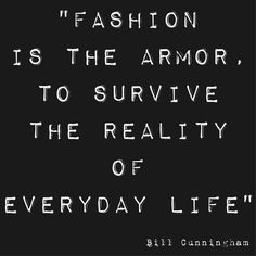 Fashion is the armor to survive the reality of everyday life. -Bill Cunningham