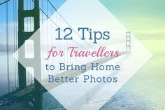 12 Tips for Travellers to Bring Home Better Photos
