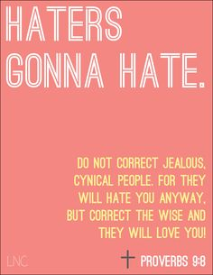 Haha! This grabbed my attention! Plus, it's the Proverb we're sharing today on the KSBJ Morning Show!   HATERS GONNA HATE. Proverbs 9:8. Do not correct jealous, cynical people for they will hate you anyway, but correct the wise and they will love you.  Nicely delivered little bit of scripture, there. :)