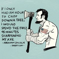If i only had an hour to chop down a tree, I would spend the first 45 minutes sharpening my axe. - Abraham Lincoln #abrahamlincoln #quotes #preparation