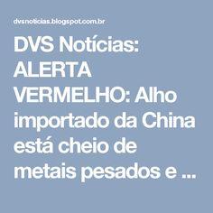 DVS Notícias: ALERTA VERMELHO: Alho importado da China está cheio de metais pesados e substâncias tóxicas - saiba como identificá-lo!
