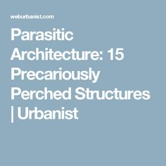 Parasitic Architecture: 15 Precariously Perched Structures | Urbanist