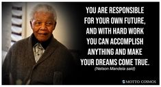You are responsible for your own future, and with hard work you can accomplish anything and make your dreams come true. (Nelson Mandela said) Quotable Quotes, Wisdom Quotes, Motivational Quotes, Life Quotes, Inspirational Quotes, Hard Work Quotes, Work Hard, Dreams Come True Quotes, Writing A Biography