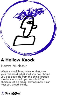 A Hollow Knock by Hamza Mudassir https://scriggler.com/detailPost/story/41491 When a knock brings sinister things to your threshold, what shall you do? Should you peek outside from the chink through the door, or should you stand still? A choice must be made. Perhaps now it can hear you breath inside.