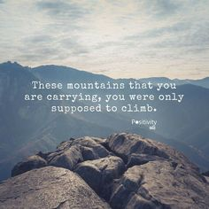 These mountains that you are carrying you were only supposed to climb. #positivitynote #upliftingyourspirit
