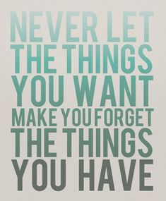 Never let the things you ant make forget the things you have. #quote #mindfulness