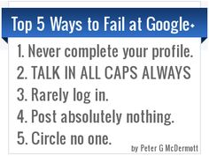 How Not To Fail At Google+    Start by not ignoring the warning posted by +Jaana Nyström     BTW: (I wonder if she got this from +Peter G McDermott's pinterest?)EditJaana Nyström originally shared this post:I so agree with Peter G McDermott:    Still; Goodnight my dear Circleverse! :-)  More photos from Jaana Nyström