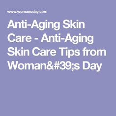 Anti-Aging Skin Care - Anti-Aging Skin Care Tips from Woman's Day