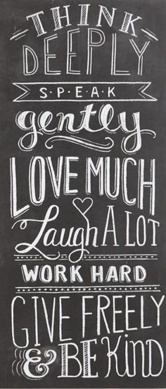 think deeply, speak gently, love much laugh a lot, work hard, give freely & be kind - Well said.