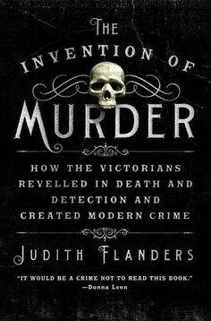 The Invention of Murder by Judith Flanders | 13 Books To Read This Halloween... Some of these sound ok