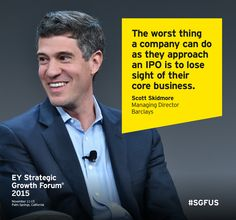 The worst thing a company can do as they approach an IPO is to lose sight of their core business - Scott Skidmore, Managing Director, Barclays. Speaking at the EY Strategic Growth Forum 2015 in Palm Springs, California #SGFUS.
