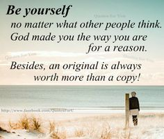 BE YOURSELF....THE ORIGINAL IS WORTH MORE THAN A COPY
