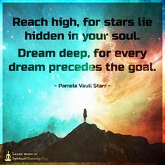Reach high, for stars lie hidden in your soul. Dream deep, for every