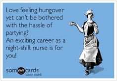 Free and Funny Nurses Week Ecard: Love feeling hungover yet can't be bothered with the hassle of partying? An exciting career as a night-shift nurse is for you! Create and send your own custom Nurses Week ecard. Night Shift Problems, Night Shift Humor, Night Shift Nurse, Night Shift Quotes, Night Nurse Humor, New Nurse Humor, Icu Nursing, Nursing Tips, Nursing Memes
