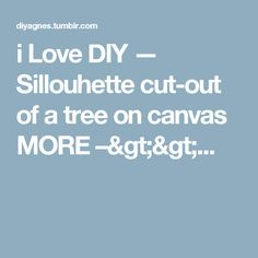i Love DIY — Sillouhette cut-out of a tree on canvas MORE –>>...