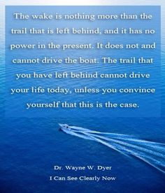*The wake is nothing more than the trail that is left behind, and it has no power in the present. It does not and cannot drive the boat. The trail that you have left behind cannot drive your life today, unless you convince yourself that this is the case.