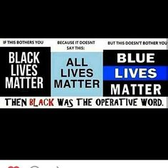 "If Black Lives Matter bothers you, but Blue Lives Matter doesn't, then you're really afraid of the word ""black."""