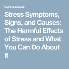 Stress Symptoms, Signs, and Causes: The Harmful Effects of Stress and What You Can Do About It