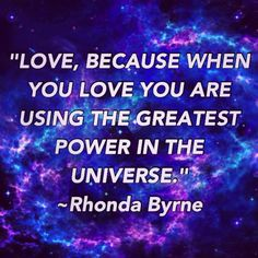 """Love, because when you love you are using the greatest power in the universe."" ~ Rhonda Byrne ~"