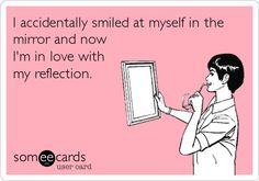 I accidentally smiled at myself in the mirror and now I'm in love with my reflection.