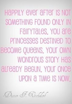 Happily ever after is not something found only in fairytales. You are Princesses destined to become Queens. Your own wondrous story has already begun. Your once upon a time is now.