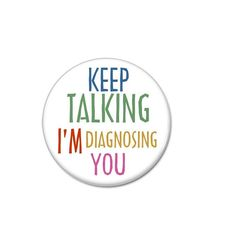 Keep Talking I'm Diagnosing You button!    #badges #pins #pinbacks #sassy# rude