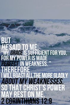 """ My grace is sufficient for you, for my power is made perfect in weakness…""  (2 Corinthians 12:9, NIV)."