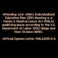 Attending your child's Individualized Education Plan (IEP) Meeting is a Family & Medical Leave Act (FMLA) qualifying leave according to the U.S. Deparment of Labor (DOL) Wage and Hour Division (WHD).   Official Opinion Letter FMLA2019-2-A