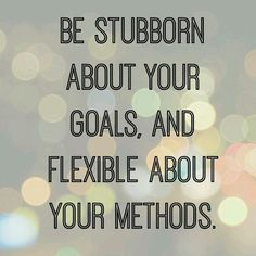 Stubborn in your goals, and flexible about your methods. Goals, Quotes, Poems, Stubborn, Method, Flexibility
