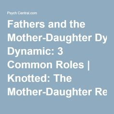 Fathers and the Mother-Daughter Dynamic: 3 Common Roles | Knotted: The Mother-Daughter Relationship