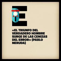 «El triunfo del verdadero hombre surge de las cenizas del error» (Pablo Neruda)