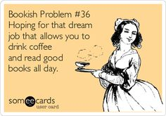 Free and Funny Workplace Ecard: Bookish Problem Hoping for that dream job that allows you to drink coffee and read good books all day. Create and send your own custom Workplace ecard. I Love Books, Good Books, Books To Read, My Books, Book Memes, Book Quotes, Nerd Quotes, Book Sayings, Book Of Life