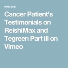 Cancer Patient's Testimonials on ReishiMax and Tegreen Part III on Vimeo
