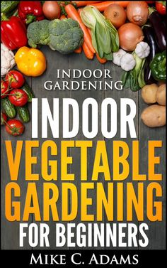 Indoor Gardening : Indoor Vegetable Gardening For Beginners