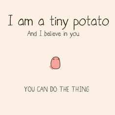 Nobody even knows what the heck this means but I'm sending it because YOU are also a tiny potato... POTATTOOOO EEEEEE