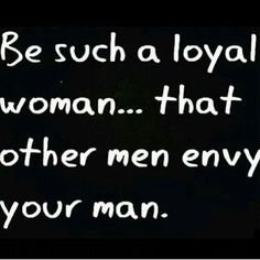 Be such a loyal woman... that other men envy your man.