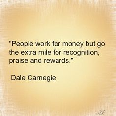 """""""People work for money but go the extra mile for recognition, praise and rewards.""""    Dale Carnegie   #quotes #wisdom #leadership"""