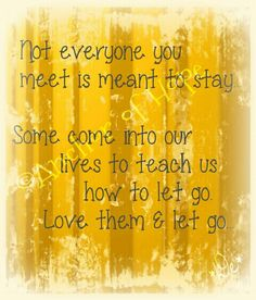 Some people come into our lives just to teach us to let go.. Its not always a bad things, think of it as preparation for your purpose in life...because you could very well be used to teach what youve been taught..