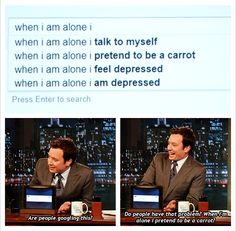 When I am alone I talk to myself. When I am alone I pretend to be a carrot. I feel depressed. I am depressed. Jimmy Fallon: Are people actually googling this?