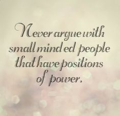 Never argue with small minded people that have positions of power. #Life #Advice #Quotes