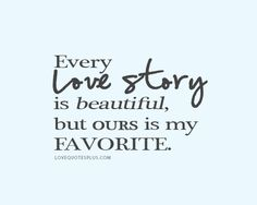 Every love story is beautiful but ours is my favorite - LoveQuotesPlus