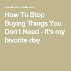 How To Stop Buying Things You Don't Need - it's my favorite day