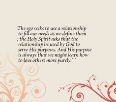 The ego seeks to use a relationship to fill our needs as we define them; the Holy Spirit asks that the relationship be used by God to serve His purposes. And His purpose is always that we might learn how to love others more purely.