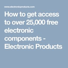 How to get access to over 25,000 free electronic components - Electronic Products