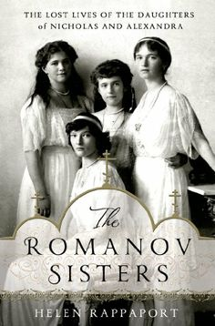 The Romanov Sisters: The Lost Lives of the Daughters of Nicholas and Alexandra by Helen Rappaport