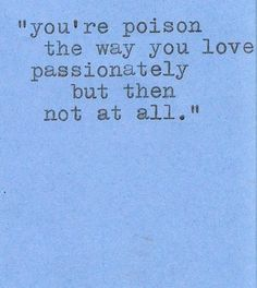"You're poison, the way you love passionately but then not at all."" - Sandra Pierce  This is so me ."