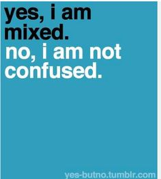 Right!! You the one confused!! ~Mixed Chicks~