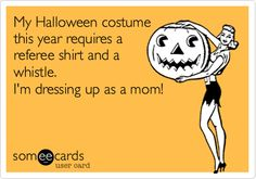 my halloween costume this year requires a referee shirt and a whistle...i'm dressing up as a mom